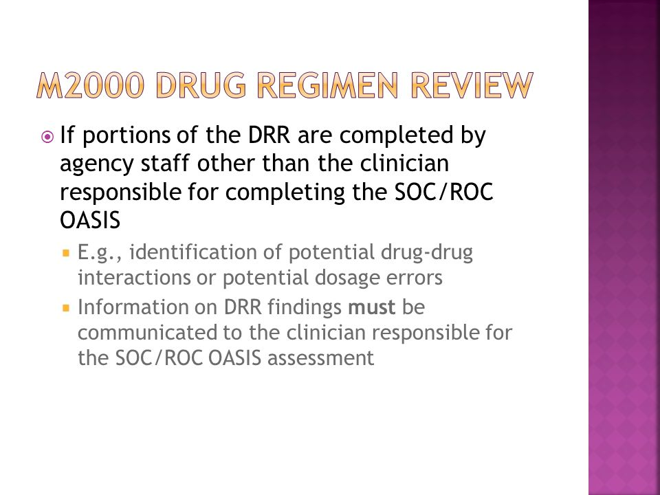  If portions of the DRR are completed by agency staff other than the clinician responsible for completing the SOC/ROC OASIS  E.g., identification of potential drug-drug interactions or potential dosage errors  Information on DRR findings must be communicated to the clinician responsible for the SOC/ROC OASIS assessment