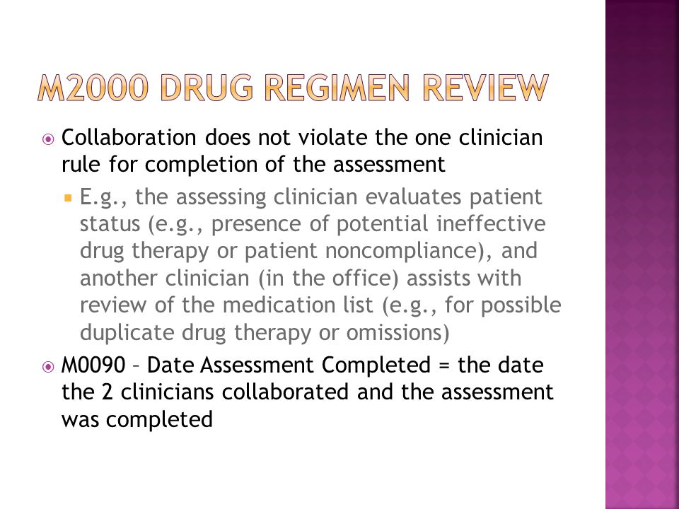  Collaboration does not violate the one clinician rule for completion of the assessment  E.g., the assessing clinician evaluates patient status (e.g., presence of potential ineffective drug therapy or patient noncompliance), and another clinician (in the office) assists with review of the medication list (e.g., for possible duplicate drug therapy or omissions)  M0090 – Date Assessment Completed = the date the 2 clinicians collaborated and the assessment was completed