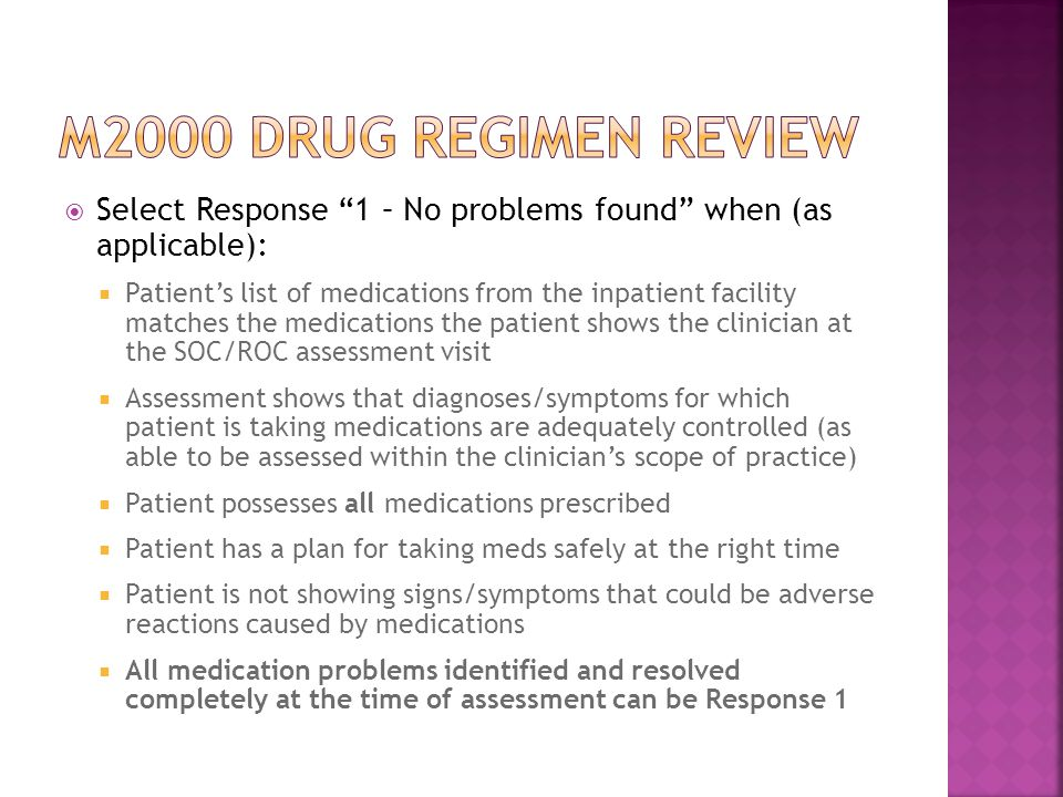  Select Response 1 – No problems found when (as applicable):  Patient's list of medications from the inpatient facility matches the medications the patient shows the clinician at the SOC/ROC assessment visit  Assessment shows that diagnoses/symptoms for which patient is taking medications are adequately controlled (as able to be assessed within the clinician's scope of practice)  Patient possesses all medications prescribed  Patient has a plan for taking meds safely at the right time  Patient is not showing signs/symptoms that could be adverse reactions caused by medications  All medication problems identified and resolved completely at the time of assessment can be Response 1