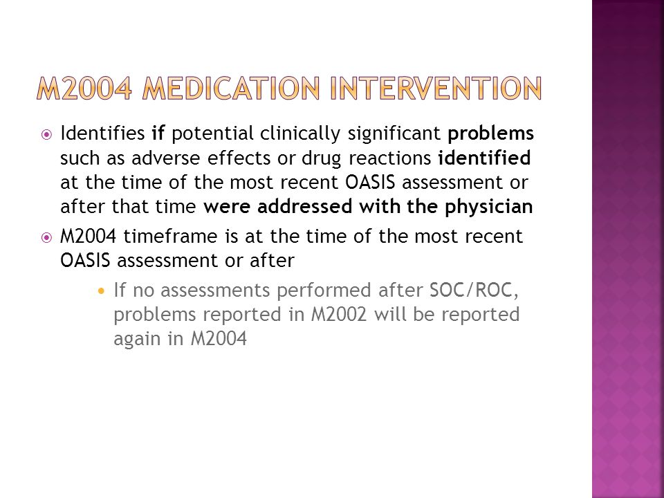  Identifies if potential clinically significant problems such as adverse effects or drug reactions identified at the time of the most recent OASIS assessment or after that time were addressed with the physician  M2004 timeframe is at the time of the most recent OASIS assessment or after If no assessments performed after SOC/ROC, problems reported in M2002 will be reported again in M2004
