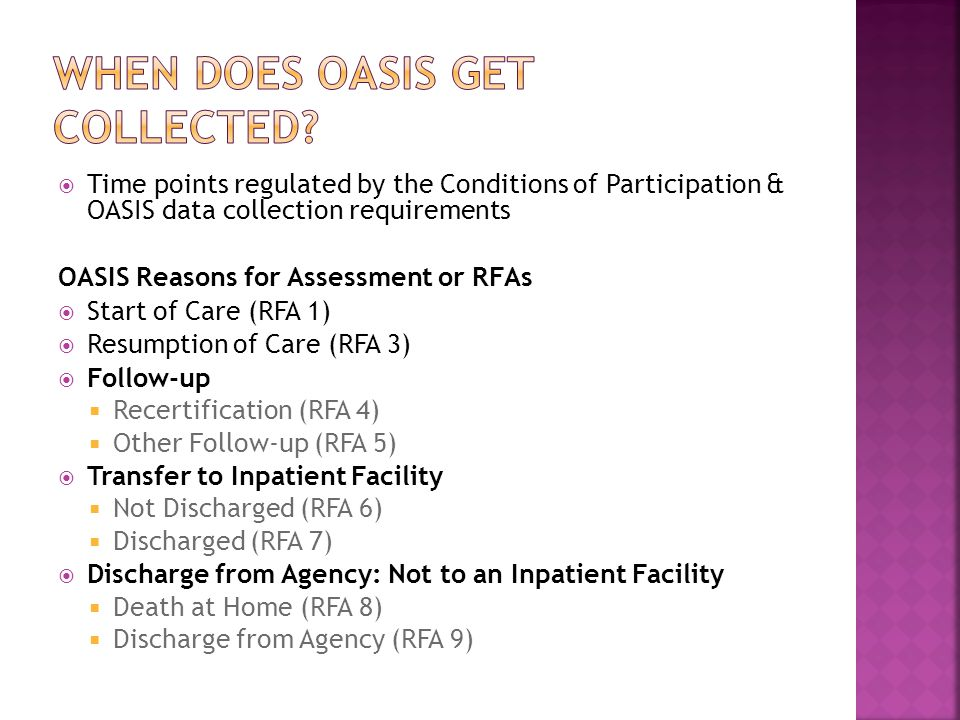  Time points regulated by the Conditions of Participation & OASIS data collection requirements OASIS Reasons for Assessment or RFAs  Start of Care (RFA 1)  Resumption of Care (RFA 3)  Follow-up  Recertification (RFA 4)  Other Follow-up (RFA 5)  Transfer to Inpatient Facility  Not Discharged (RFA 6)  Discharged (RFA 7)  Discharge from Agency: Not to an Inpatient Facility  Death at Home (RFA 8)  Discharge from Agency (RFA 9)