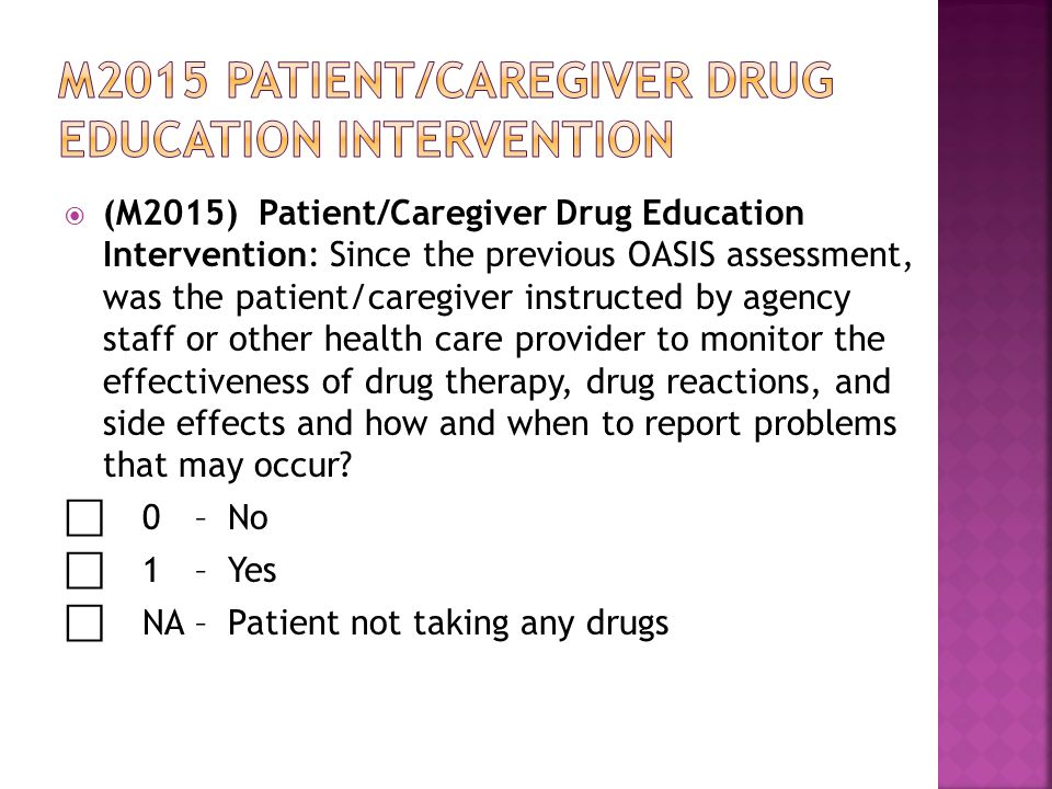  (M2015) Patient/Caregiver Drug Education Intervention: Since the previous OASIS assessment, was the patient/caregiver instructed by agency staff or other health care provider to monitor the effectiveness of drug therapy, drug reactions, and side effects and how and when to report problems that may occur.