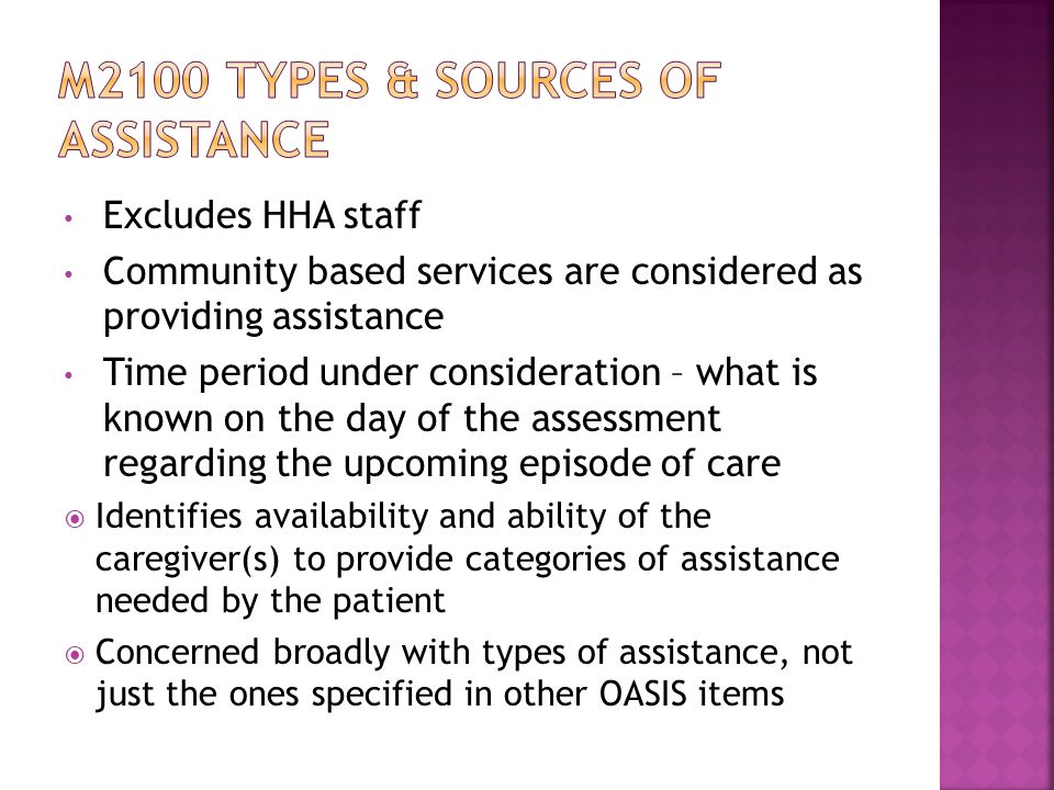 Excludes HHA staff Community based services are considered as providing assistance Time period under consideration – what is known on the day of the assessment regarding the upcoming episode of care  Identifies availability and ability of the caregiver(s) to provide categories of assistance needed by the patient  Concerned broadly with types of assistance, not just the ones specified in other OASIS items