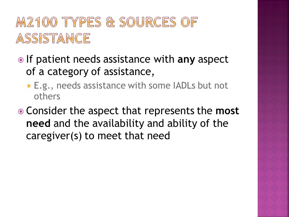  If patient needs assistance with any aspect of a category of assistance,  E.g., needs assistance with some IADLs but not others  Consider the aspect that represents the most need and the availability and ability of the caregiver(s) to meet that need
