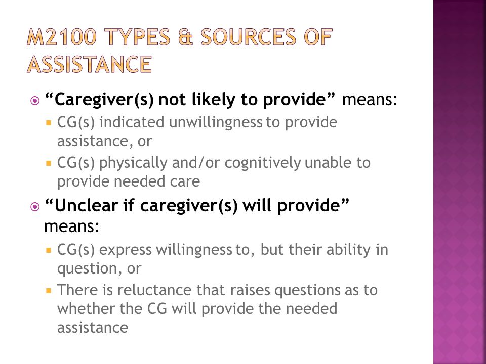  Caregiver(s) not likely to provide means:  CG(s) indicated unwillingness to provide assistance, or  CG(s) physically and/or cognitively unable to provide needed care  Unclear if caregiver(s) will provide means:  CG(s) express willingness to, but their ability in question, or  There is reluctance that raises questions as to whether the CG will provide the needed assistance