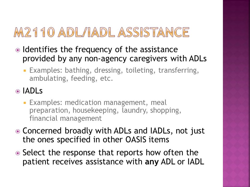  Identifies the frequency of the assistance provided by any non-agency caregivers with ADLs  Examples: bathing, dressing, toileting, transferring, ambulating, feeding, etc.