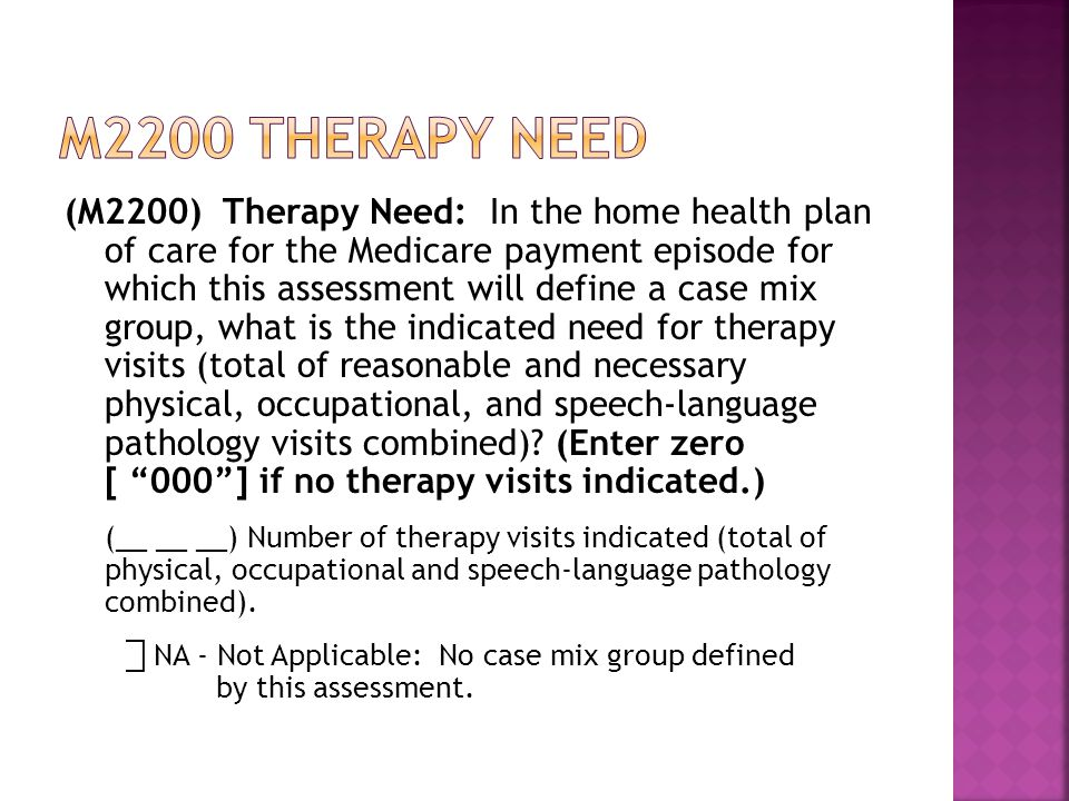 (M2200) Therapy Need: In the home health plan of care for the Medicare payment episode for which this assessment will define a case mix group, what is the indicated need for therapy visits (total of reasonable and necessary physical, occupational, and speech-language pathology visits combined).