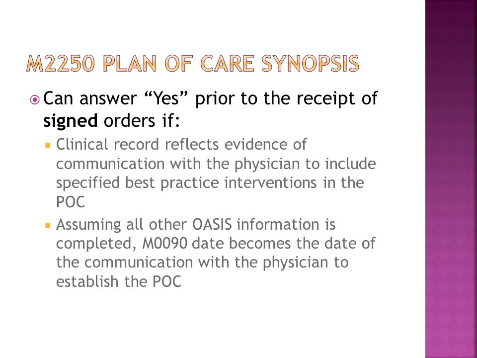  Can answer Yes prior to the receipt of signed orders if:  Clinical record reflects evidence of communication with the physician to include specified best practice interventions in the POC  Assuming all other OASIS information is completed, M0090 date becomes the date of the communication with the physician to establish the POC