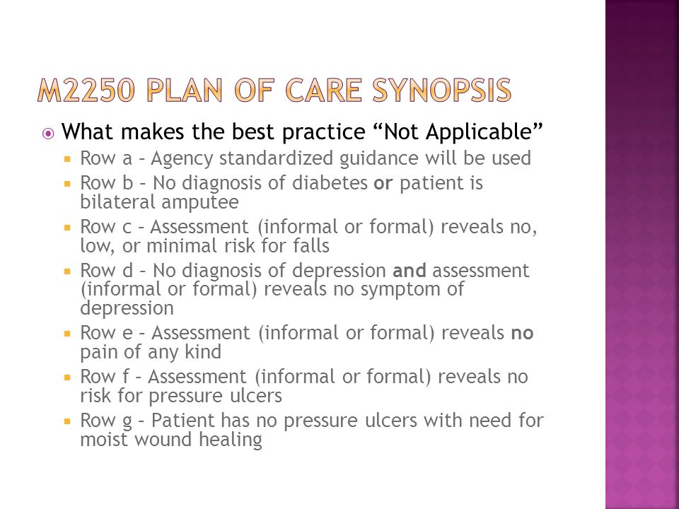  What makes the best practice Not Applicable  Row a – Agency standardized guidance will be used  Row b – No diagnosis of diabetes or patient is bilateral amputee  Row c – Assessment (informal or formal) reveals no, low, or minimal risk for falls  Row d – No diagnosis of depression and assessment (informal or formal) reveals no symptom of depression  Row e – Assessment (informal or formal) reveals no pain of any kind  Row f – Assessment (informal or formal) reveals no risk for pressure ulcers  Row g – Patient has no pressure ulcers with need for moist wound healing