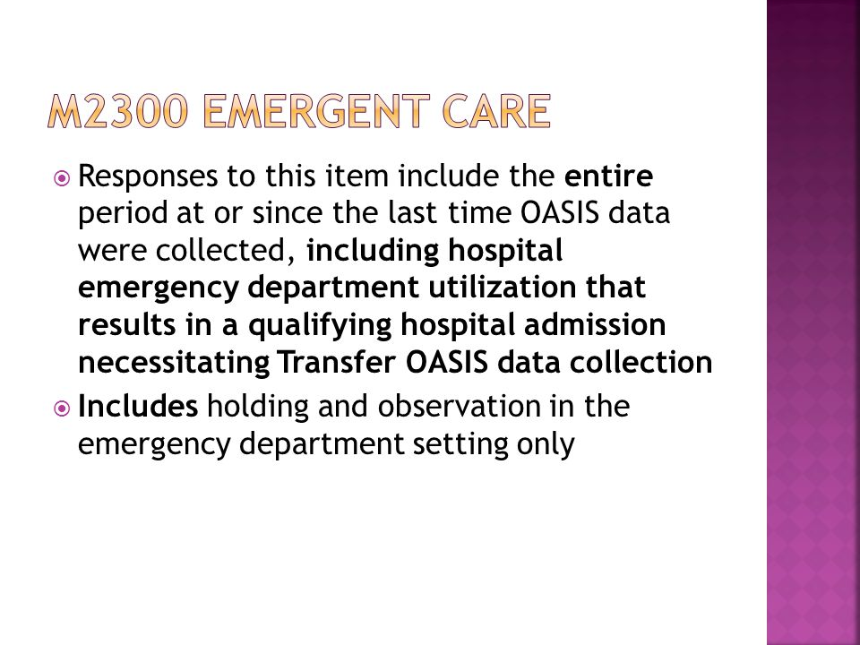  Responses to this item include the entire period at or since the last time OASIS data were collected, including hospital emergency department utilization that results in a qualifying hospital admission necessitating Transfer OASIS data collection  Includes holding and observation in the emergency department setting only