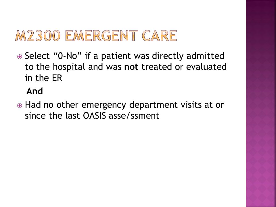  Select 0-No if a patient was directly admitted to the hospital and was not treated or evaluated in the ER And  Had no other emergency department visits at or since the last OASIS asse/ssment