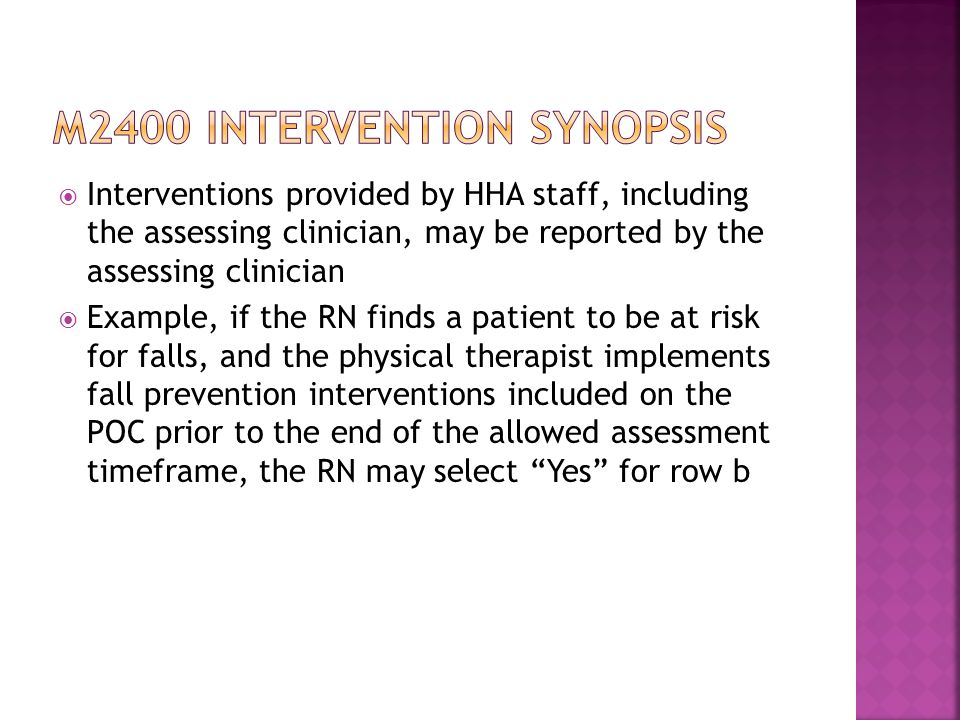  Interventions provided by HHA staff, including the assessing clinician, may be reported by the assessing clinician  Example, if the RN finds a patient to be at risk for falls, and the physical therapist implements fall prevention interventions included on the POC prior to the end of the allowed assessment timeframe, the RN may select Yes for row b