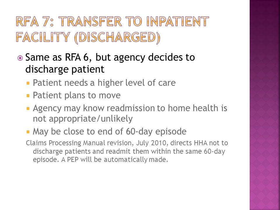  Same as RFA 6, but agency decides to discharge patient  Patient needs a higher level of care  Patient plans to move  Agency may know readmission to home health is not appropriate/unlikely  May be close to end of 60-day episode Claims Processing Manual revision, July 2010, directs HHA not to discharge patients and readmit them within the same 60-day episode.