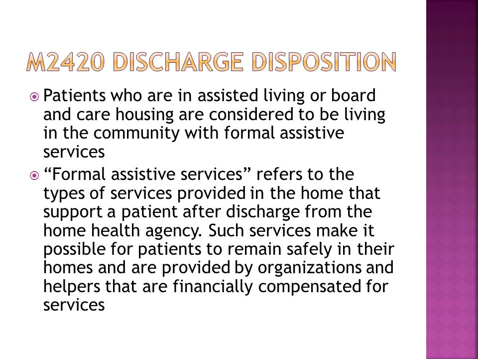  Patients who are in assisted living or board and care housing are considered to be living in the community with formal assistive services  Formal assistive services refers to the types of services provided in the home that support a patient after discharge from the home health agency.