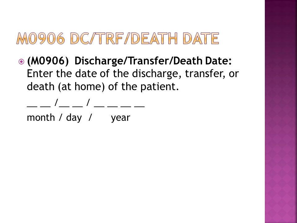  (M0906) Discharge/Transfer/Death Date: Enter the date of the discharge, transfer, or death (at home) of the patient.