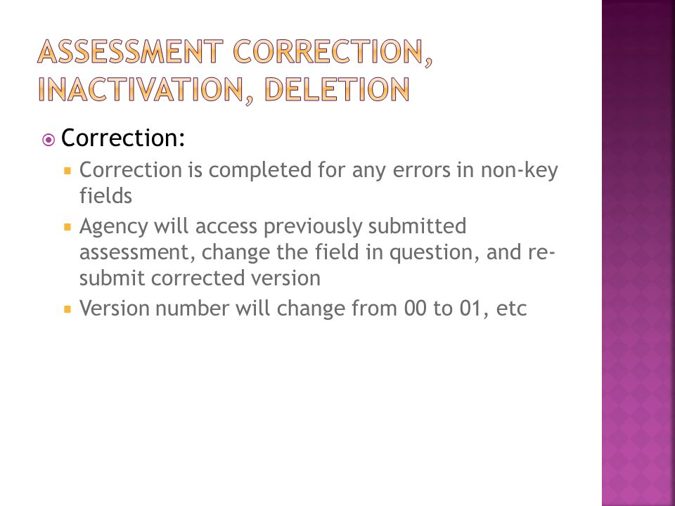  Correction:  Correction is completed for any errors in non-key fields  Agency will access previously submitted assessment, change the field in question, and re- submit corrected version  Version number will change from 00 to 01, etc