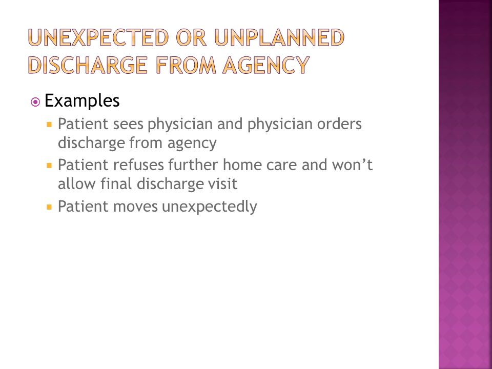  Examples  Patient sees physician and physician orders discharge from agency  Patient refuses further home care and won't allow final discharge visit  Patient moves unexpectedly