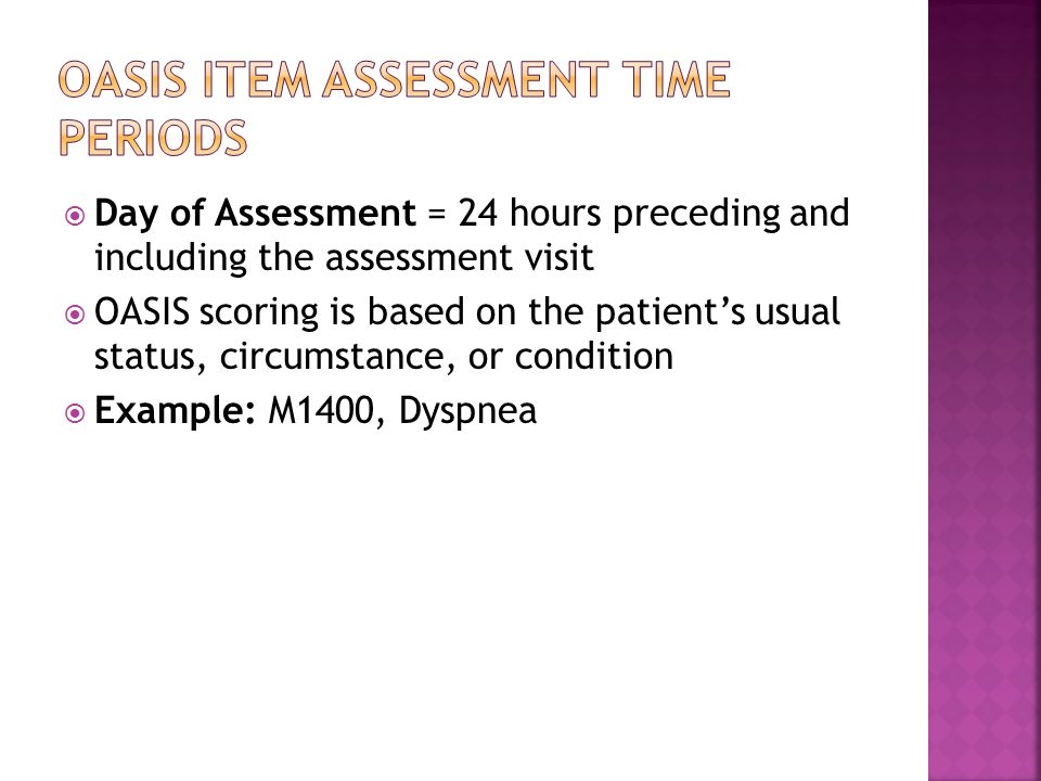  Day of Assessment = 24 hours preceding and including the assessment visit  OASIS scoring is based on the patient's usual status, circumstance, or condition  Example: M1400, Dyspnea