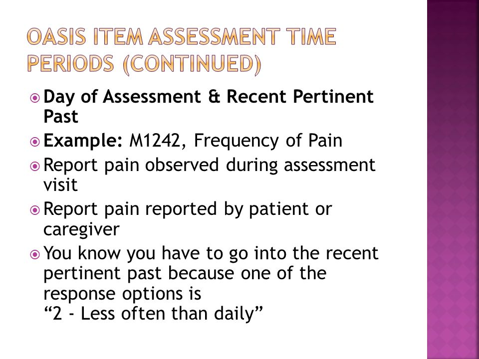  Day of Assessment & Recent Pertinent Past  Example: M1242, Frequency of Pain  Report pain observed during assessment visit  Report pain reported by patient or caregiver  You know you have to go into the recent pertinent past because one of the response options is 2 - Less often than daily
