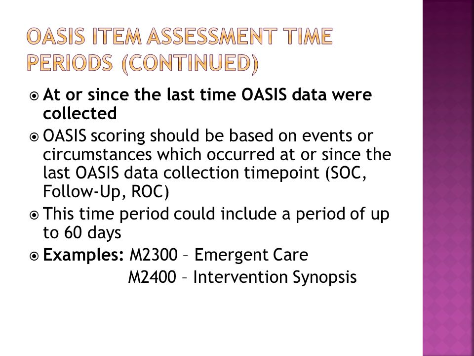  At or since the last time OASIS data were collected  OASIS scoring should be based on events or circumstances which occurred at or since the last OASIS data collection timepoint (SOC, Follow-Up, ROC)  This time period could include a period of up to 60 days  Examples: M2300 – Emergent Care M2400 – Intervention Synopsis