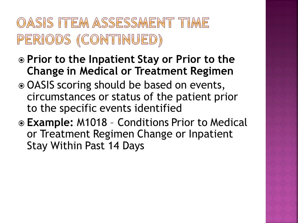  Prior to the Inpatient Stay or Prior to the Change in Medical or Treatment Regimen  OASIS scoring should be based on events, circumstances or status of the patient prior to the specific events identified  Example: M1018 – Conditions Prior to Medical or Treatment Regimen Change or Inpatient Stay Within Past 14 Days