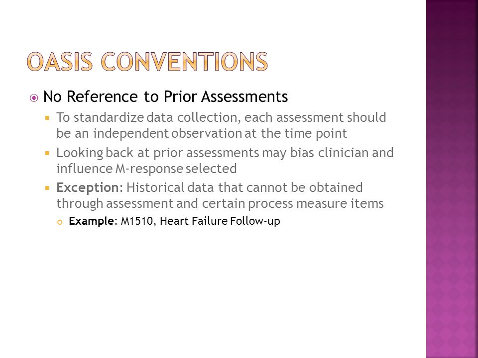  No Reference to Prior Assessments  To standardize data collection, each assessment should be an independent observation at the time point  Looking back at prior assessments may bias clinician and influence M-response selected  Exception: Historical data that cannot be obtained through assessment and certain process measure items Example: M1510, Heart Failure Follow-up