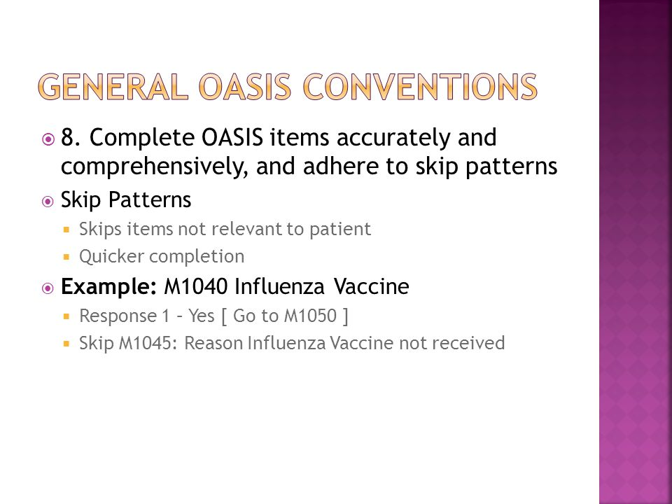 8. Complete OASIS items accurately and comprehensively, and adhere to skip patterns  Skip Patterns  Skips items not relevant to patient  Quicker