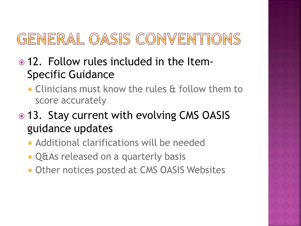  12.Follow rules included in the Item- Specific Guidance  Clinicians must know the rules & follow them to score accurately  13.Stay current with evolving CMS OASIS guidance updates  Additional clarifications will be needed  Q&As released on a quarterly basis  Other notices posted at CMS OASIS Websites