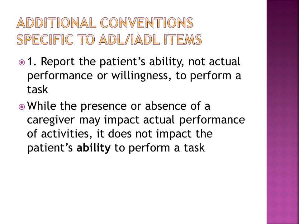  1. Report the patient's ability, not actual performance or willingness, to perform a task  While the presence or absence of a caregiver may impact