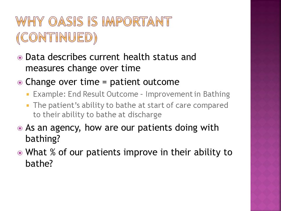  Data describes current health status and measures change over time  Change over time = patient outcome  Example: End Result Outcome – Improvement in Bathing  The patient's ability to bathe at start of care compared to their ability to bathe at discharge  As an agency, how are our patients doing with bathing.