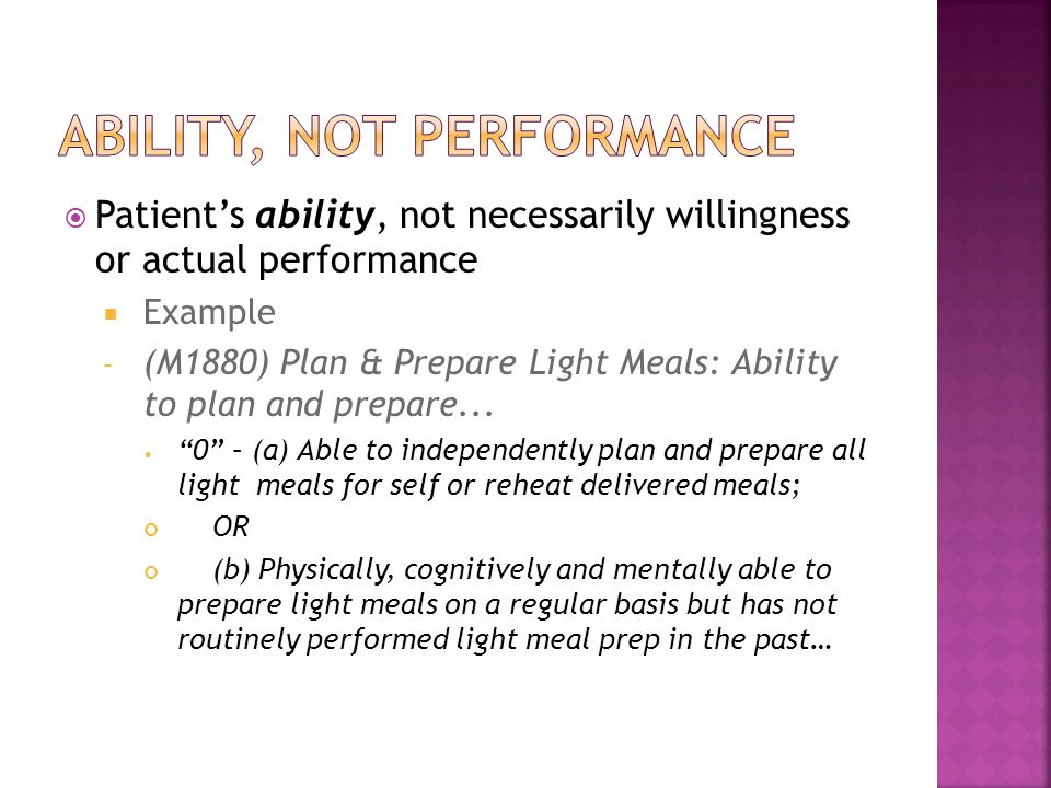  Patient's ability, not necessarily willingness or actual performance  Example – (M1880) Plan & Prepare Light Meals: Ability to plan and prepare...