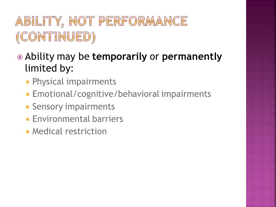  Ability may be temporarily or permanently limited by:  Physical impairments  Emotional/cognitive/behavioral impairments  Sensory impairments  Environmental barriers  Medical restriction