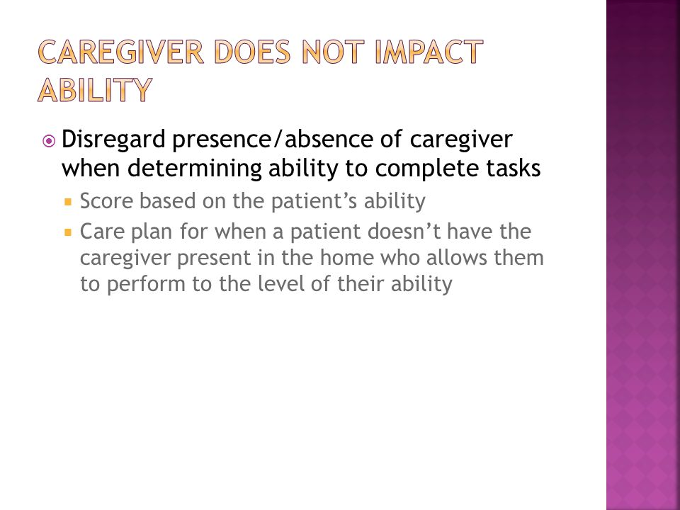 Disregard presence/absence of caregiver when determining ability to complete tasks  Score based on the patient's ability  Care plan for when a patient doesn't have the caregiver present in the home who allows them to perform to the level of their ability