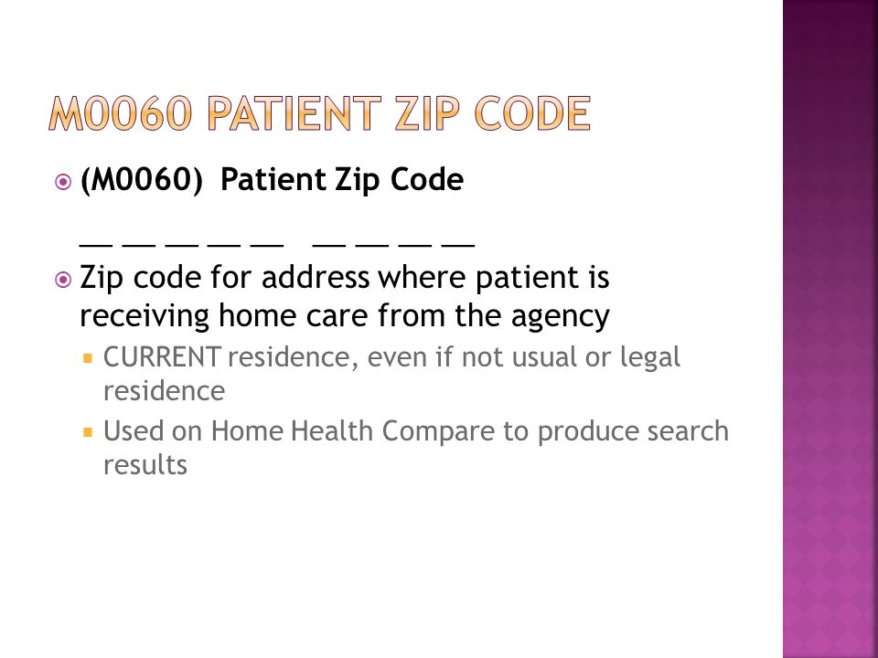  (M0060) Patient Zip Code __ __ __ __ __ __ __ __ __  Zip code for address where patient is receiving home care from the agency  CURRENT residence, even if not usual or legal residence  Used on Home Health Compare to produce search results