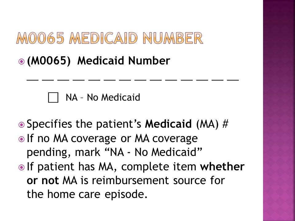  (M0065) Medicaid Number __ __ __ __ __ __ __ ⃞ NA – No Medicaid  Specifies the patient's Medicaid (MA) #  If no MA coverage or MA coverage pending, mark NA - No Medicaid  If patient has MA, complete item whether or not MA is reimbursement source for the home care episode.