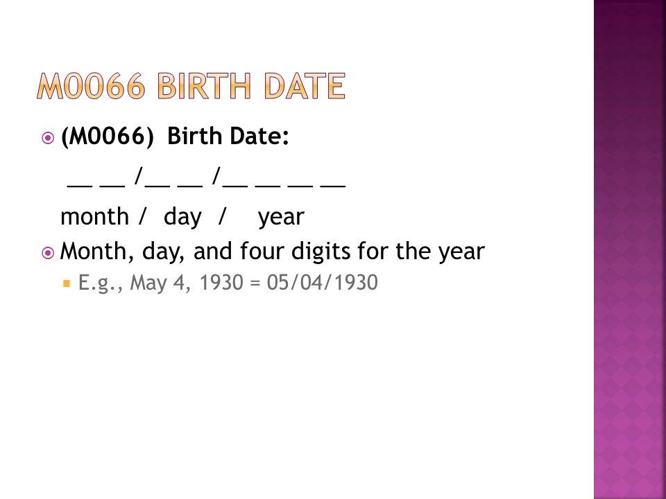  (M0066) Birth Date: __ __ /__ __ /__ __ __ __ month / day / year  Month, day, and four digits for the year  E.g., May 4, 1930 = 05/04/1930