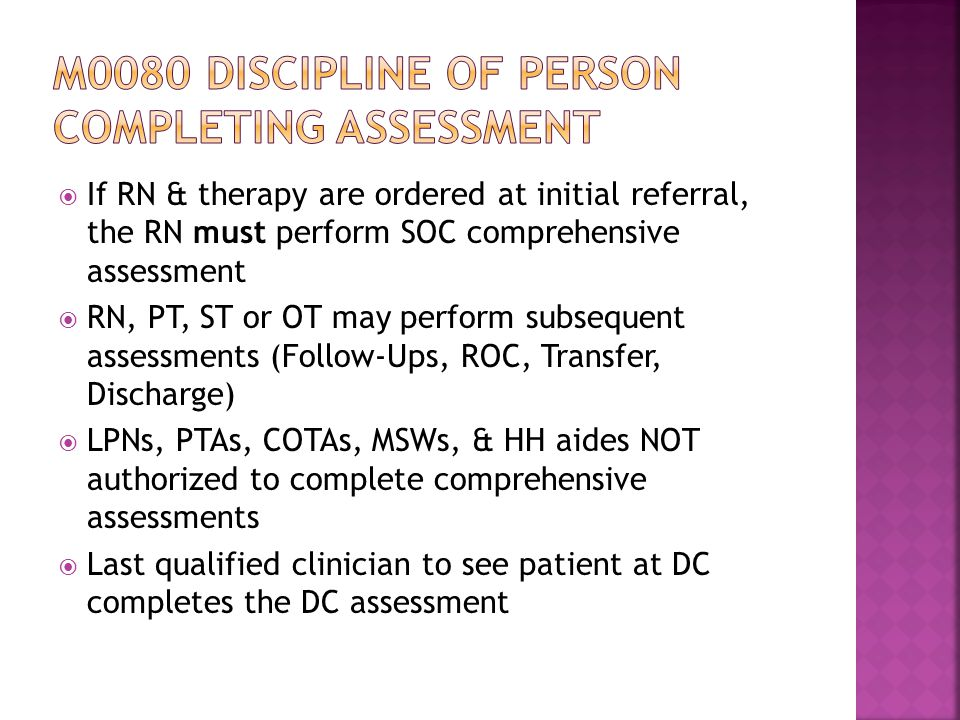  If RN & therapy are ordered at initial referral, the RN must perform SOC comprehensive assessment  RN, PT, ST or OT may perform subsequent assessments (Follow-Ups, ROC, Transfer, Discharge)  LPNs, PTAs, COTAs, MSWs, & HH aides NOT authorized to complete comprehensive assessments  Last qualified clinician to see patient at DC completes the DC assessment