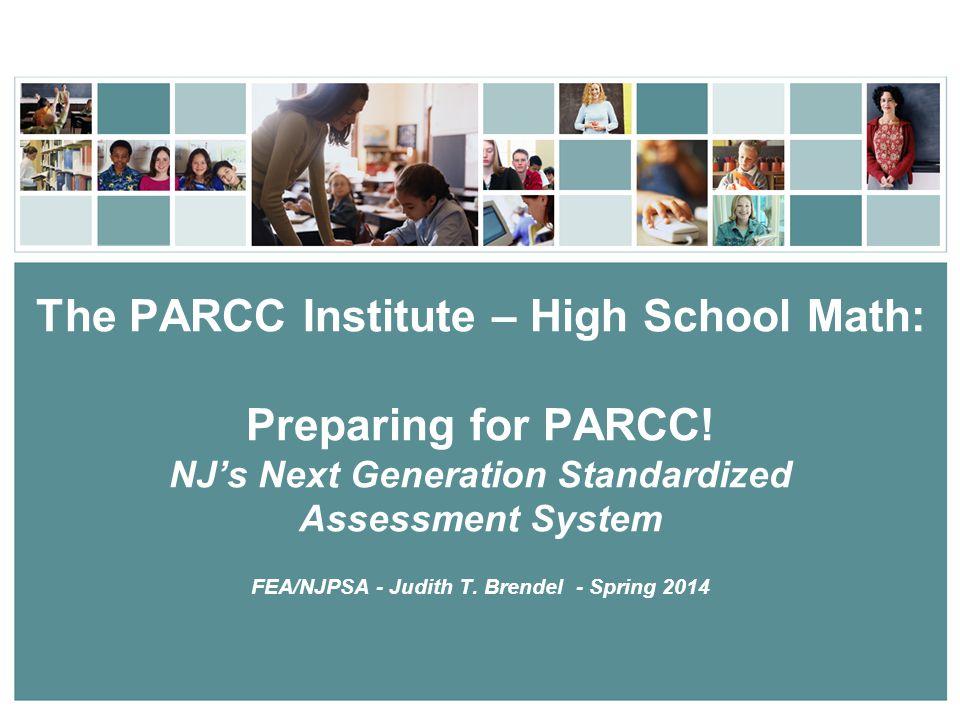 The PARCC Institute – High School Math: Preparing for PARCC! NJ's Next Generation Standardized Assessment System FEA/NJPSA - Judith T. Brendel - Sprin