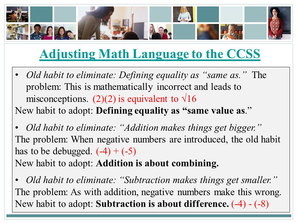 103 Adjusting Math Language to the CCSS Old habit to eliminate: Defining equality as same as. The problem: This is mathematically incorrect and leads to misconceptions.