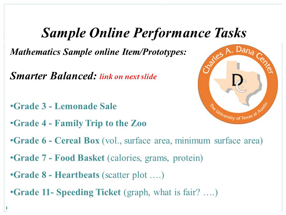 113 Sample Online Performance Tasks Mathematics Sample online Item/Prototypes: Smarter Balanced: link on next slide Grade 3 - Lemonade Sale Grade 4 - Family Trip to the Zoo Grade 6 - Cereal Box (vol., surface area, minimum surface area) Grade 7 - Food Basket (calories, grams, protein) Grade 8 - Heartbeats (scatter plot ….) Grade 11- Speeding Ticket (graph, what is fair.