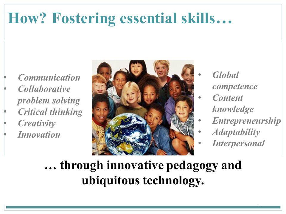 15 How? Fostering essential skills … Communication Collaborative problem solving Critical thinking Creativity Innovation … through innovative pedagogy