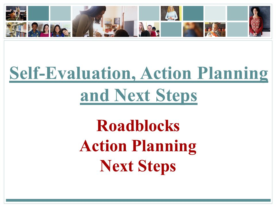 150 Self-Evaluation, Action Planning and Next Steps Roadblocks Action Planning Next Steps