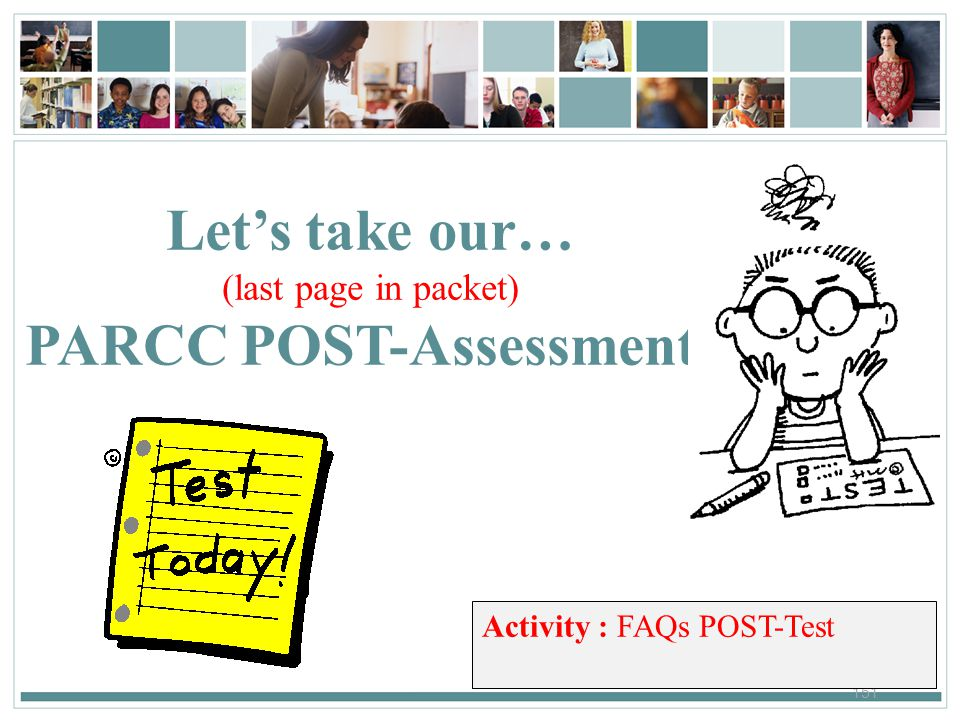151 Let's take our… (last page in packet) PARCC POST-Assessment! Activity : FAQs POST-Test