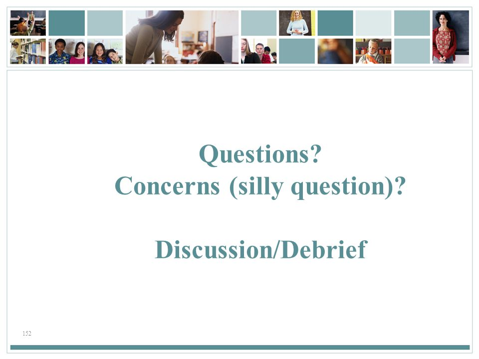 152 Questions? Concerns (silly question)? Discussion/Debrief