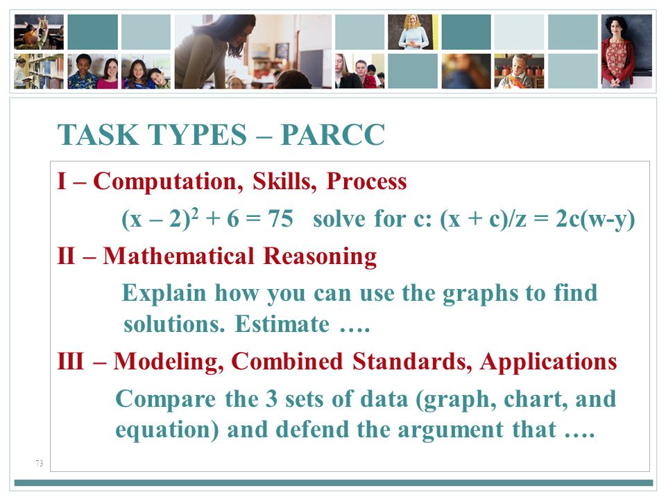 73 TASK TYPES – PARCC I – Computation, Skills, Process (x – 2) 2 + 6 = 75 solve for c: (x + c)/z = 2c(w-y) II – Mathematical Reasoning Explain how you can use the graphs to find solutions.