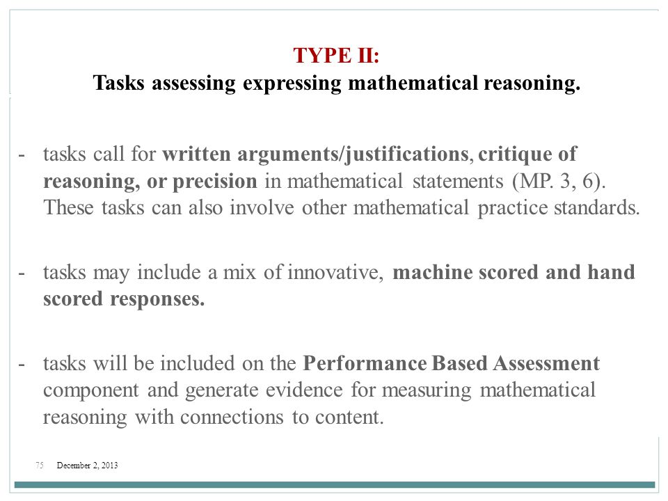 75December 2, 2013 TYPE II: Tasks assessing expressing mathematical reasoning. -tasks call for written arguments/justifications, critique of reasoning