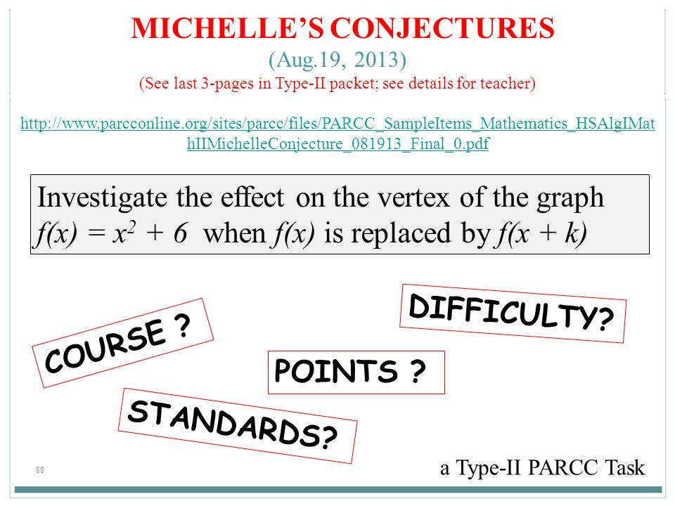 88 MICHELLE'S CONJECTURES (Aug.19, 2013) (See last 3-pages in Type-II packet; see details for teacher) http://www.parcconline.org/sites/parcc/files/PARCC_SampleItems_Mathematics_HSAlgIMat hIIMichelleConjecture_081913_Final_0.pdf a Type-II PARCC Task COURSE .