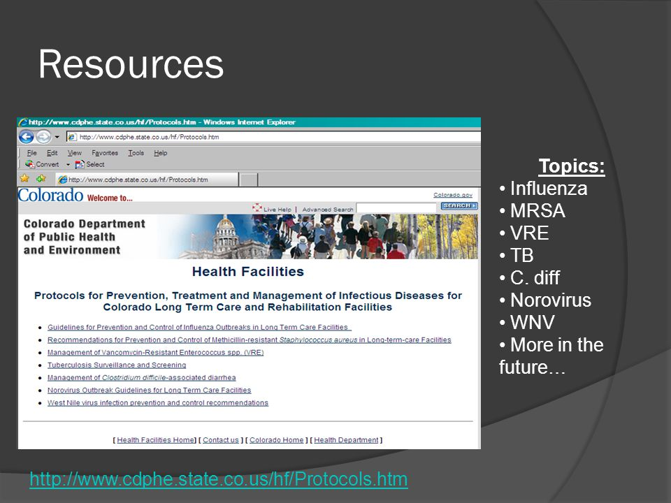 Resources http://www.cdphe.state.co.us/hf/Protocols.htm Topics: Influenza MRSA VRE TB C. diff Norovirus WNV More in the future…