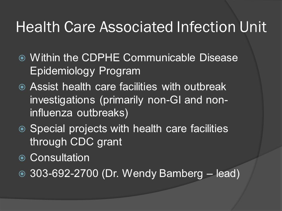 Health Care Associated Infection Unit  Within the CDPHE Communicable Disease Epidemiology Program  Assist health care facilities with outbreak inves
