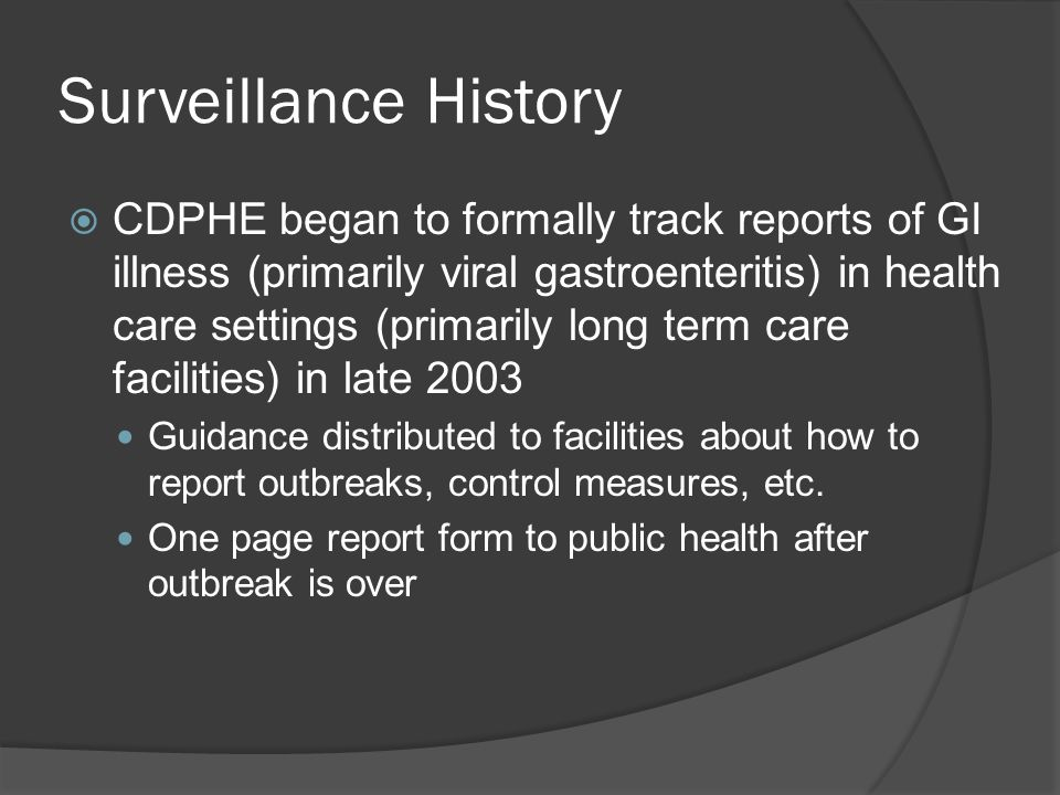 Surveillance History  CDPHE began to formally track reports of GI illness (primarily viral gastroenteritis) in health care settings (primarily long term care facilities) in late 2003 Guidance distributed to facilities about how to report outbreaks, control measures, etc.